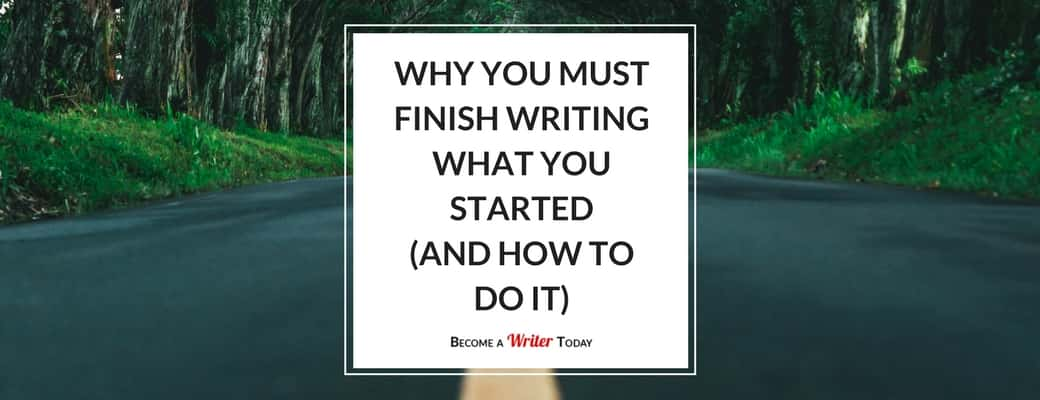 Why You Must Finish Writing What You Started (And How to Do It)