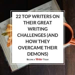 22 Top Writers On Their Great Writing Challenges (And How They Overcame Their Demons)