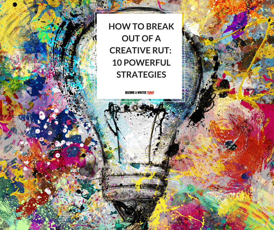 How To Break Out Of A Creative Rut: 10 Powerful Strategies