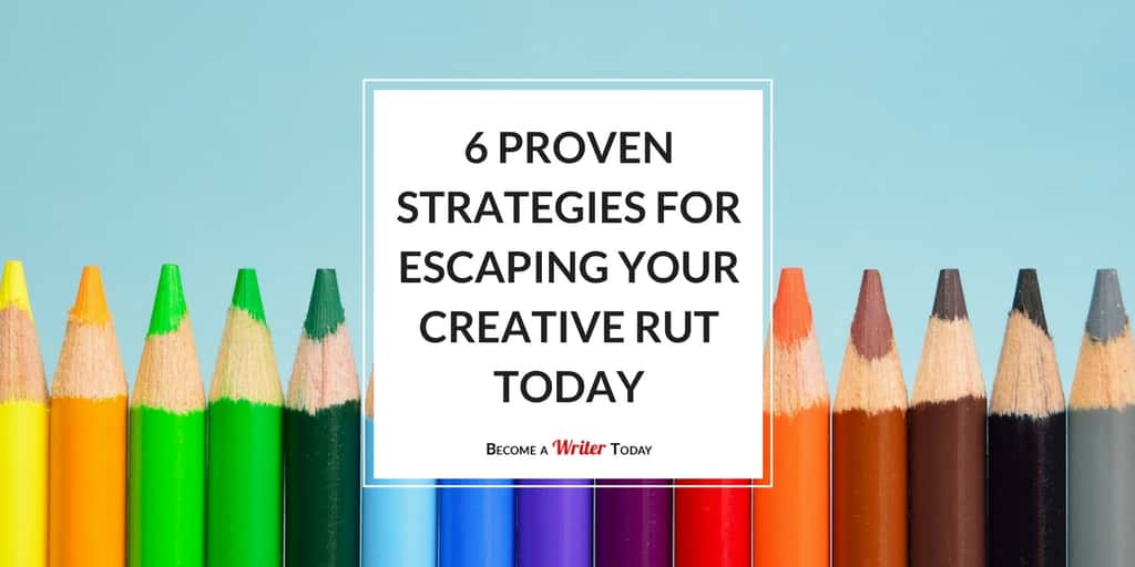 6 Proven Strategies For Escaping Your Creative Rut Today