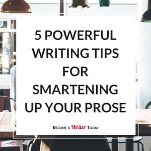 5 Powerful Writing Tips For Smartening Up Your Prose