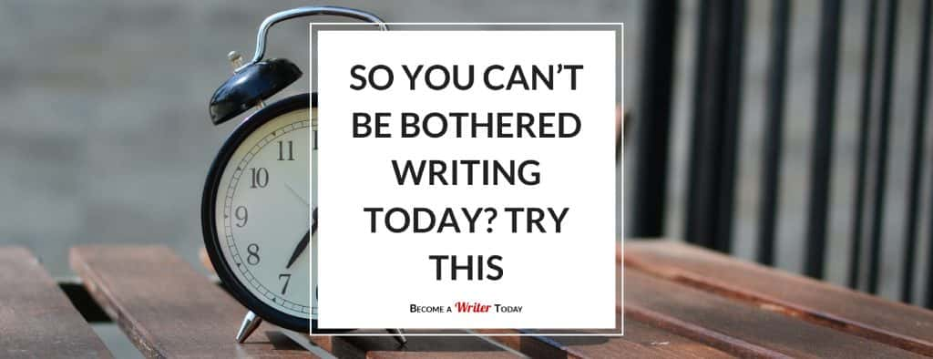 So You Can't Be Bothered Writing Today? Try This