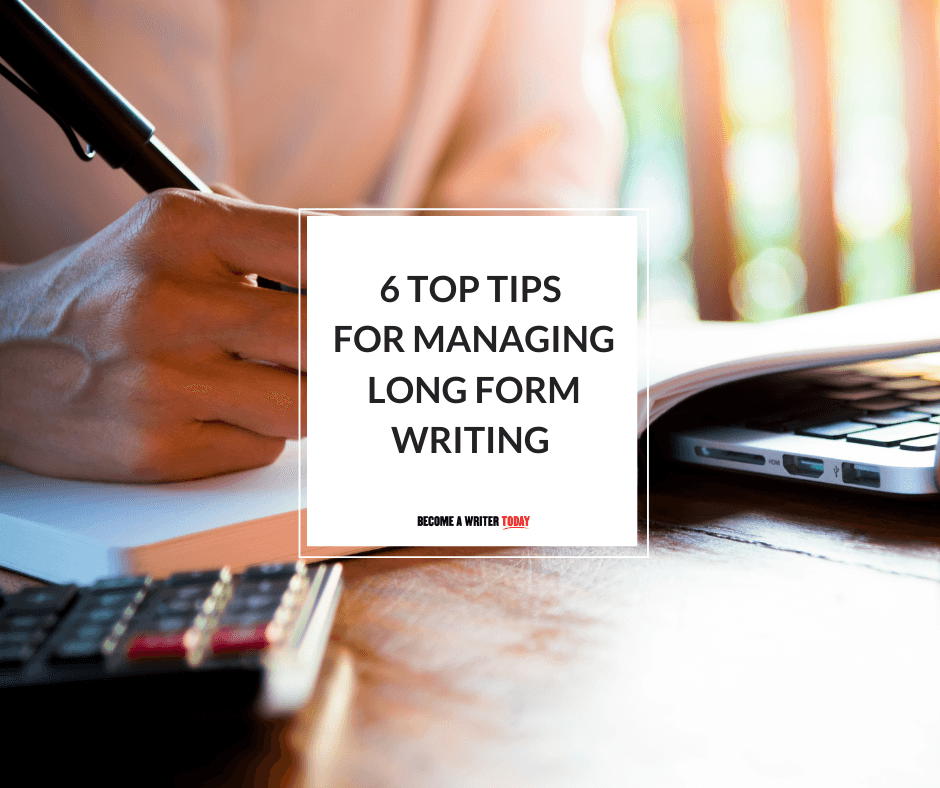 6 Top Tips For Managing Long Form Writing